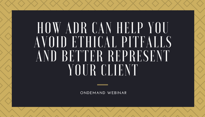 How ADR Can Help You Avoid Ethical Pitfalls and Better Represent Your Client